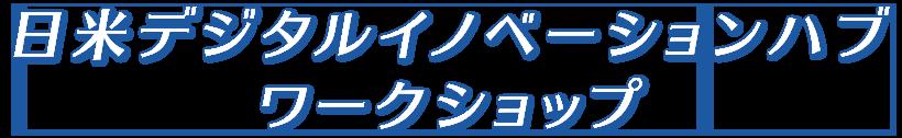 日米デジタルイノベーションハブ ワークショップ